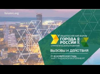 17-18 ноября 2021 года в Екатеринбурге пройдет Общероссийский форум стратегического развития «Города России 2030: вызовы и действия»